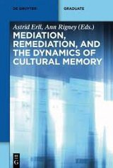 Astrid Erll, Ann Rigney (Hrsg.): Mediation, Remediation and the Dynamics of Cultural Memory